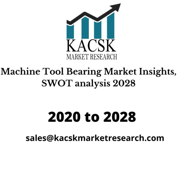 Machine Tool Bearing Market Insights, SWOT analysis 2028